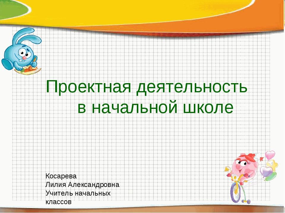 Проектная деятельность в начальной школе Косарева Лилия Александровна Учитель...