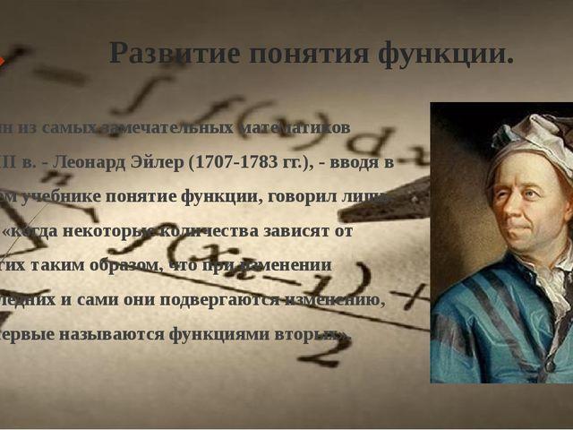 Развитие понятия функции. Один из самых замечательных математиков XVIII в. -...