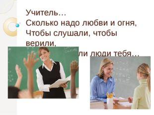 Учитель… Сколько надо любви и огня, Чтобы слушали, чтобы верили, Чтобы помнил
