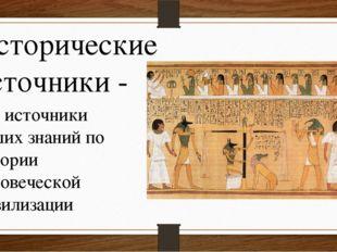 Исторические источники - это источники наших знаний по истории человеческой ц