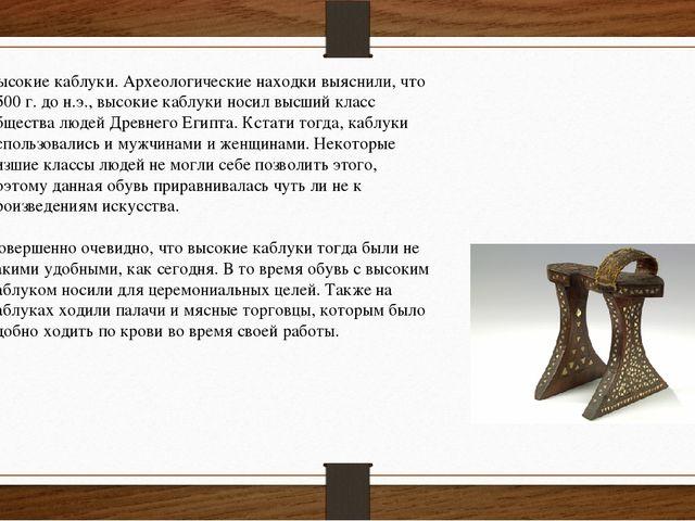 Высокие каблуки. Археологические находки выяснили, что 3500 г. до н.э., высок...