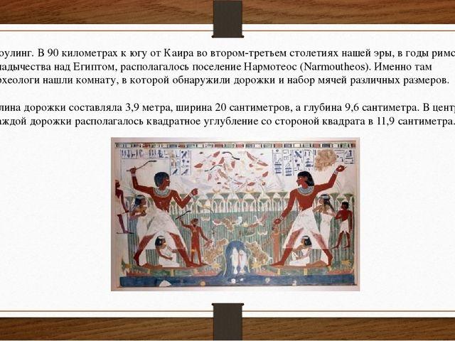 Боулинг. В 90 километрах к югу от Каира во втором-третьем столетиях нашей эры...