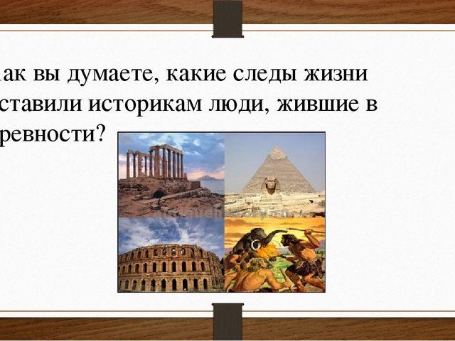 Как вы думаете, какие следы жизни оставили историкам люди, жившие в древности?