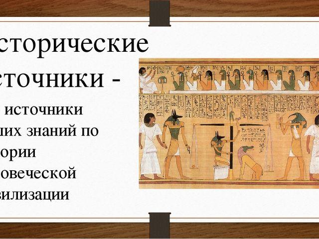 Исторические источники - это источники наших знаний по истории человеческой ц...