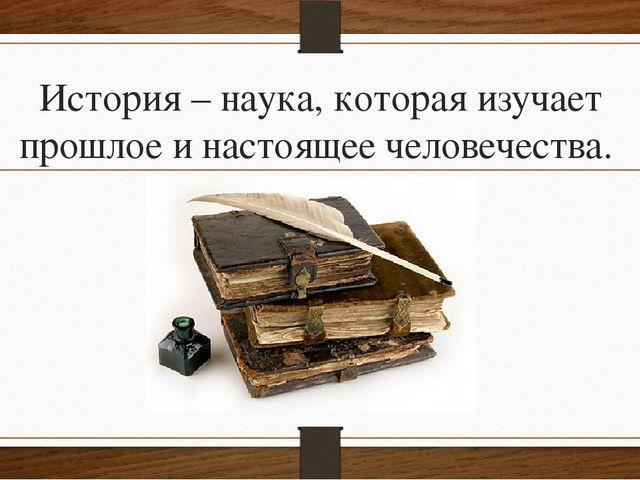 История – наука, которая изучает прошлое и настоящее человечества.
