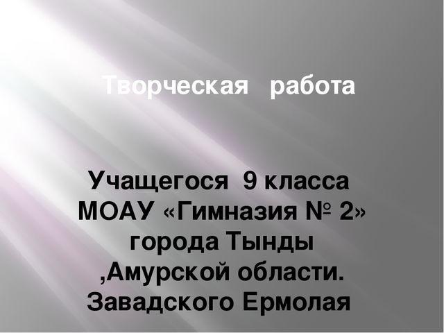Творческая работа Учащегося 9 класса МОАУ «Гимназия № 2» города Тынды ,Амурск...