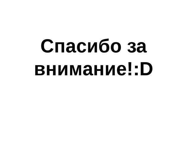 Спасибо за внимание!:D