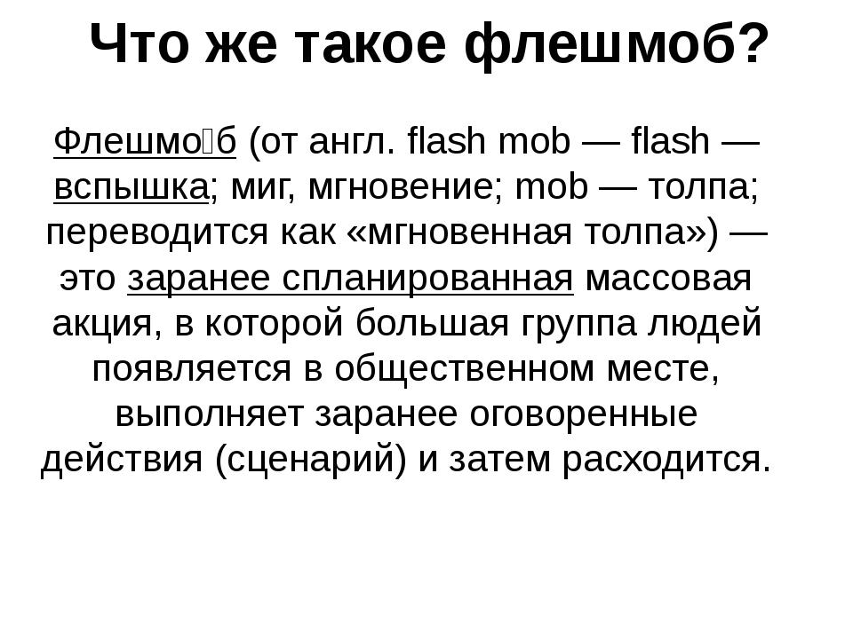Что же такое флешмоб? Флешмо́б (от англ. flash mob — flash — вспышка; миг, мг...