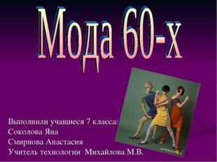 Выполнили учащиеся 7 класса: Соколова Яна Смирнова Анастасия Учитель технолог