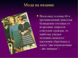 Мода на вязание Поскольку в конце 60-х промышленный трикотаж безнадежно отста