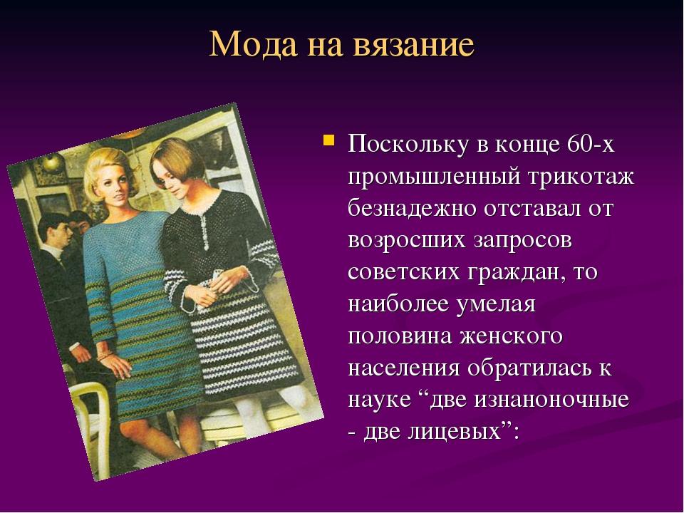 Мода на вязание Поскольку в конце 60-х промышленный трикотаж безнадежно отста...