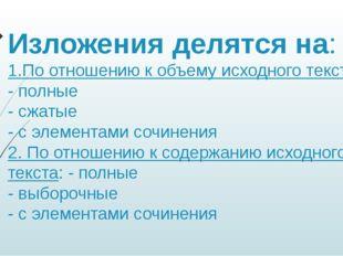 Изложения делятся на: 1.По отношению к объему исходного текста: - полные - сж