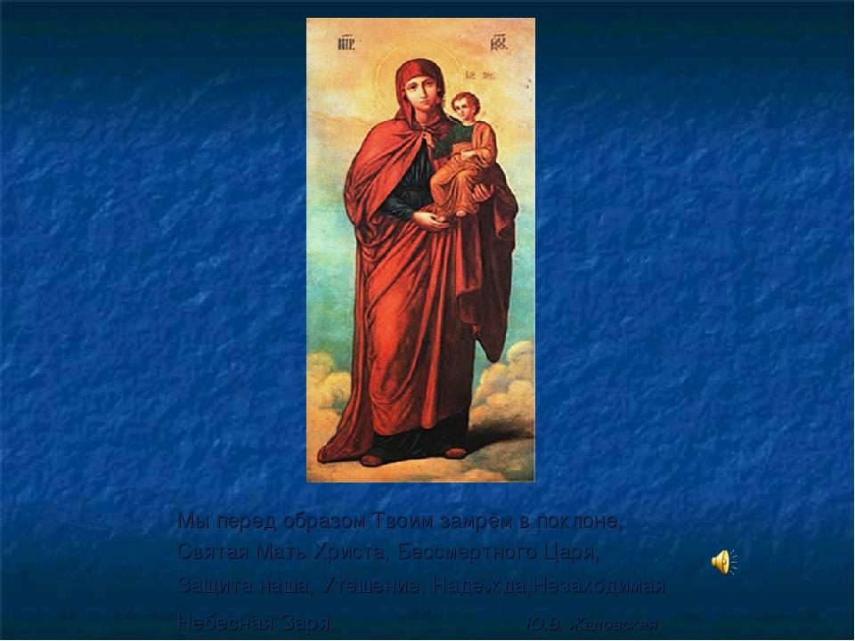 Мы перед образом Твоим замрём в поклоне, Святая Мать Христа, Бессмертного Цар...