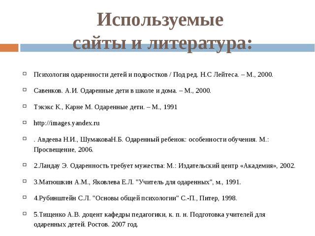 Используемые сайты и литература: Психология одаренности детей и подростков /...