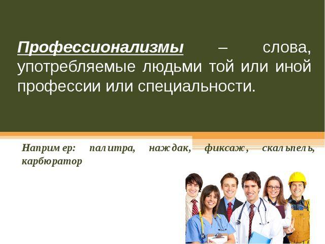 Профессионализмы – слова, употребляемые людьми той или иной профессии или спе...
