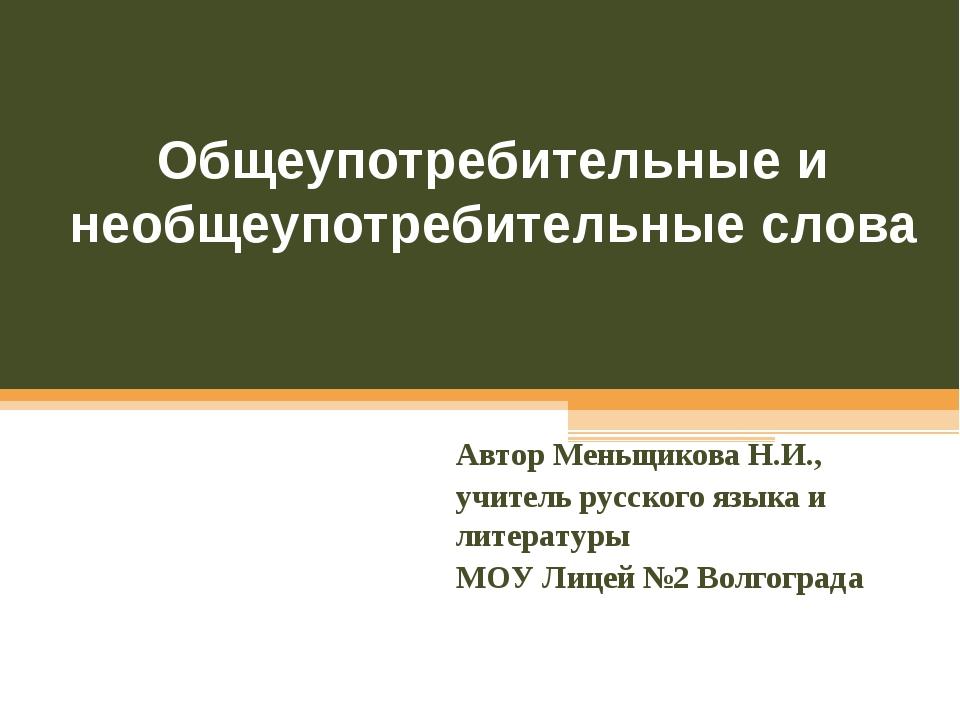 Общеупотребительные и необщеупотребительные слова Автор Меньщикова Н.И., учит...