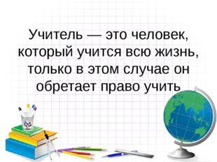 Учитель — это человек, который учится всю жизнь, только в этом случае он обре