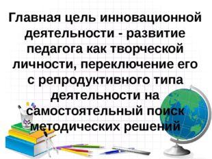 Главная цель инновационной деятельности - развитие педагога как творческой ли