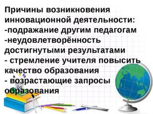 Причины возникновения инновационной деятельности: -подражание другим педагога