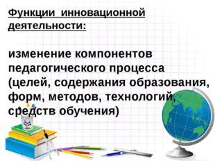 Функции инновационной деятельности: изменение компонентов педагогического про