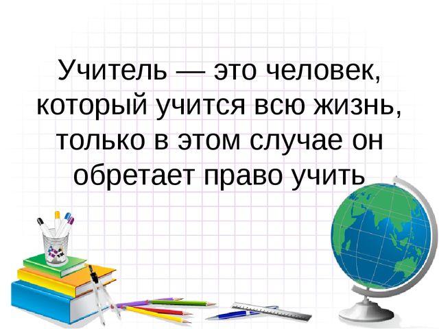 Учитель — это человек, который учится всю жизнь, только в этом случае он обре...