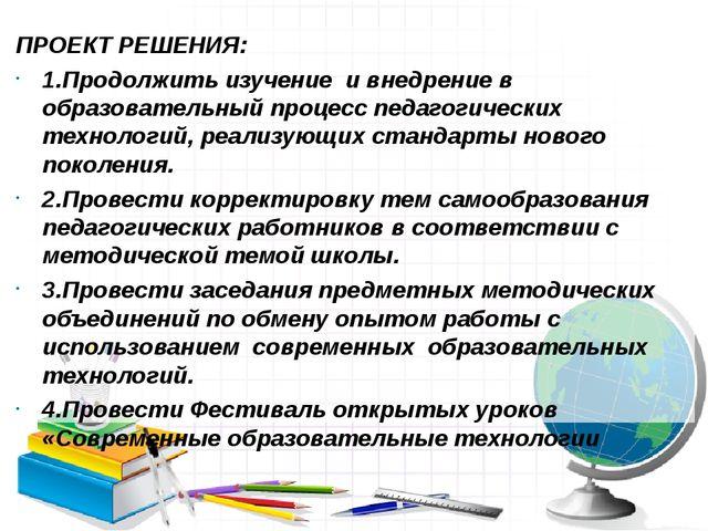 ПРОЕКТ РЕШЕНИЯ: 1.Продолжить изучение и внедрение в образовательный процесс п...