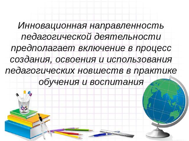 Инновационная направленность педагогической деятельности предполагает включен...