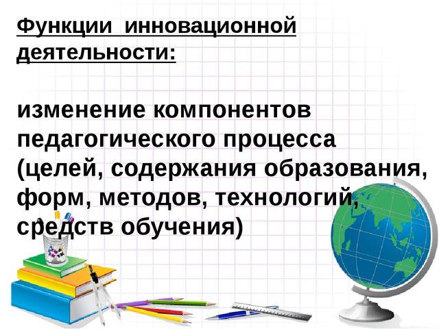 Функции инновационной деятельности: изменение компонентов педагогического про...