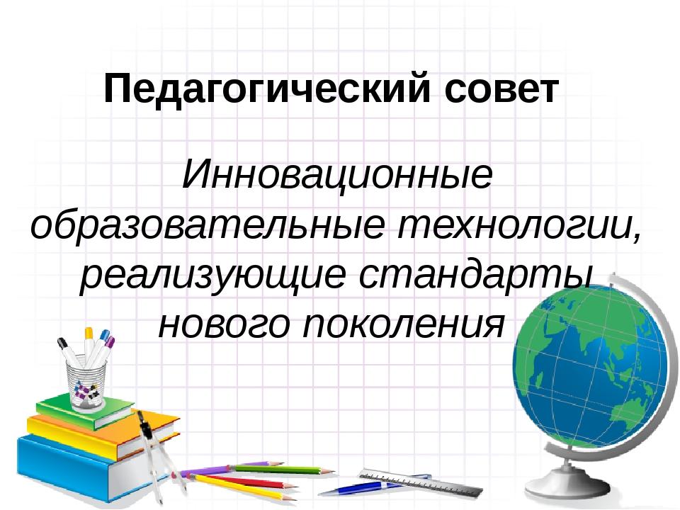 Педагогический совет Инновационные образовательные технологии, реализующие ст...