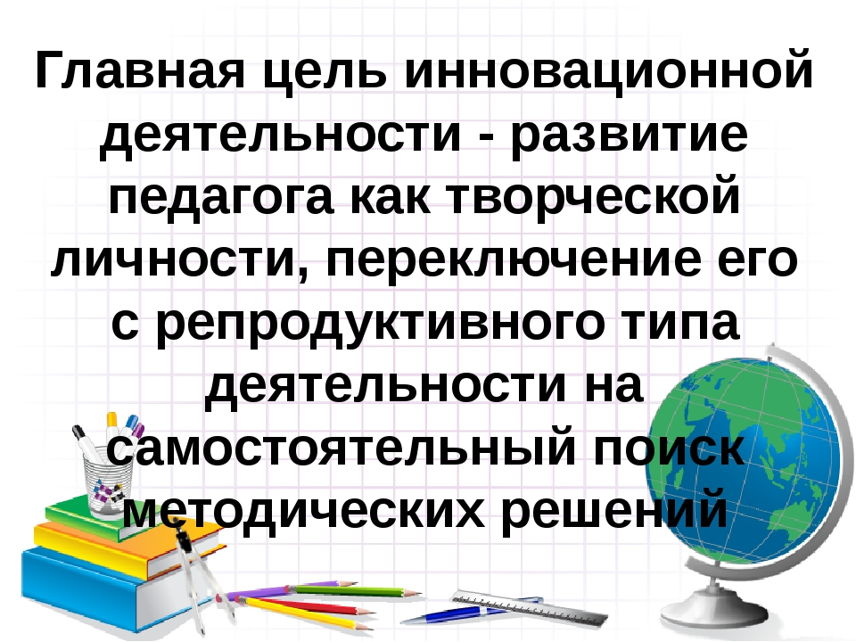 Главная цель инновационной деятельности - развитие педагога как творческой ли...