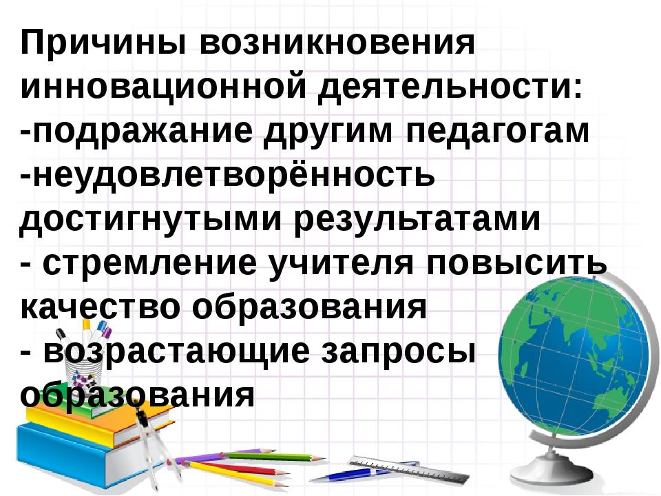 Причины возникновения инновационной деятельности: -подражание другим педагога...