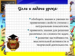 Цели и задачи урока: обобщить знания и умения по применению свойств степени с