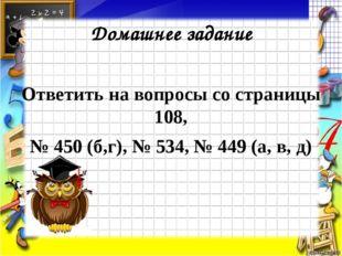 Домашнее задание Ответить на вопросы со страницы 108, № 450 (б,г), № 534, № 4