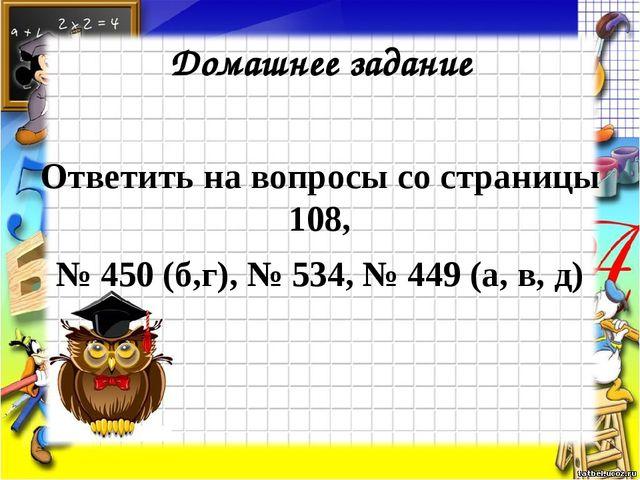 Домашнее задание Ответить на вопросы со страницы 108, № 450 (б,г), № 534, № 4...