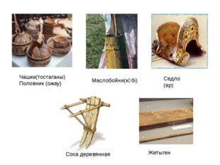 Соха деревянная Жетыген Чашки(тостаганы) Половник (ожау) Маслобойни(күбі) Сед