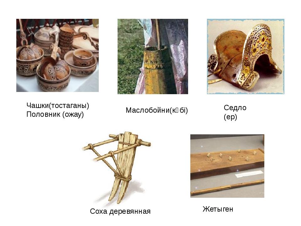 Соха деревянная Жетыген Чашки(тостаганы) Половник (ожау) Маслобойни(күбі) Сед...