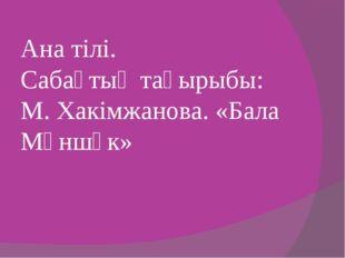 Ана тілі. Сабақтың тақырыбы: М. Хакімжанова. «Бала Мәншүк»