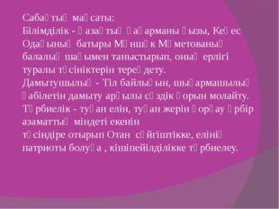 Сабақтың мақсаты: Білімділік - Қазақтың қаһарманы қызы, Кеңес Одағының батыр