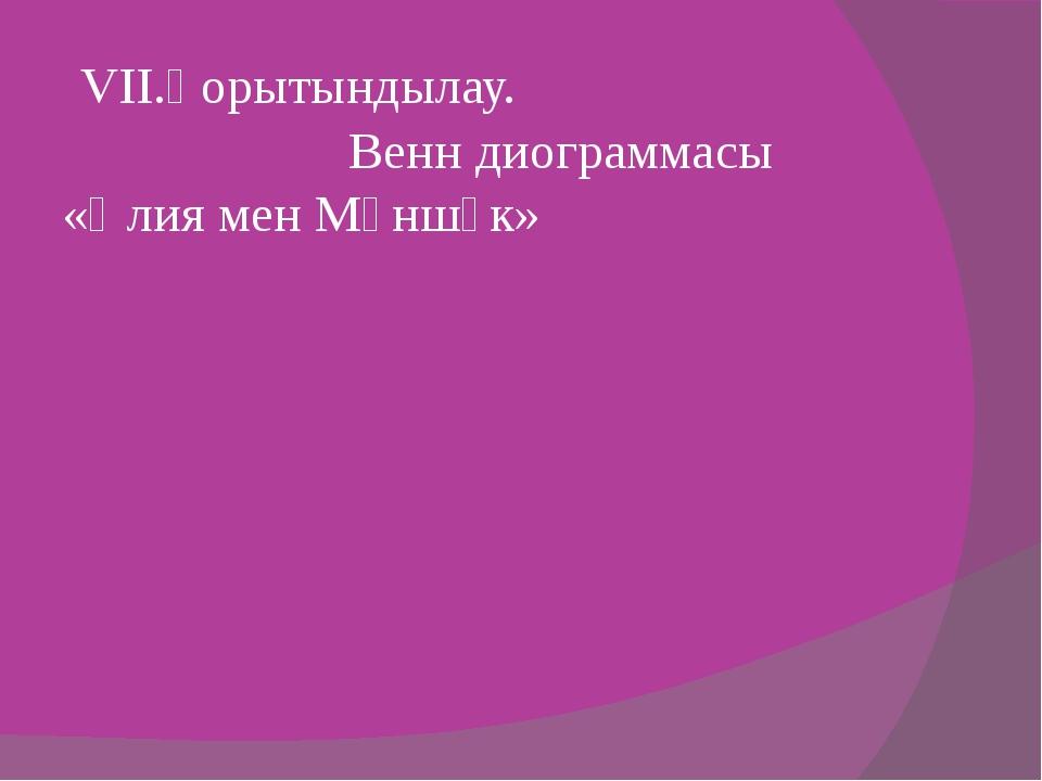 VII.Қорытындылау. Венн диограммасы «Әлия мен Мәншүк»