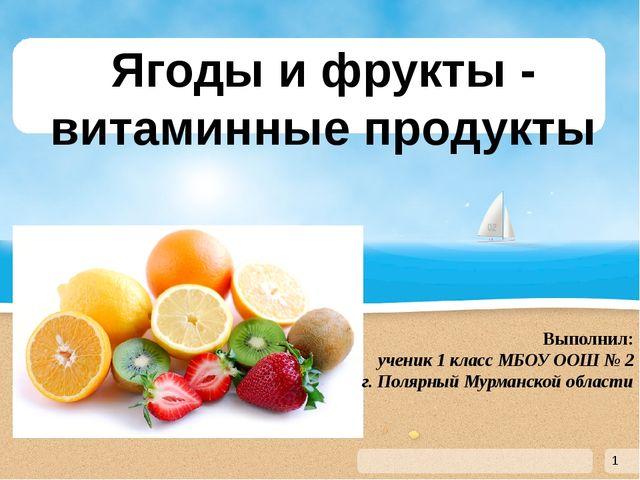 Ягоды и фрукты - витаминные продукты Выполнил: ученик 1 класс МБОУ ООШ № 2 г...