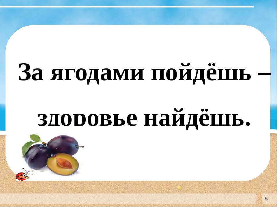 За ягодами пойдёшь – здоровье найдёшь.