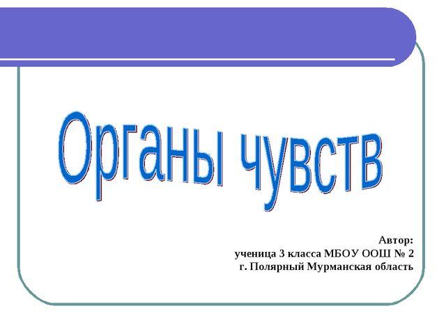 Автор: ученица 3 класса МБОУ ООШ № 2 г. Полярный Мурманская область