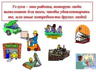 Услуга – это работа, которую люди выполняют для того, чтобы удовлетворить те,