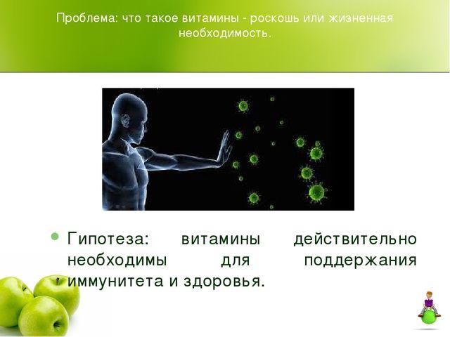 Проблема: что такое витамины - роскошь или жизненная необходимость. Гипотеза:...