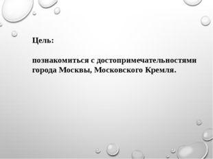 Цель: познакомиться с достопримечательностями города Москвы, Московского Крем