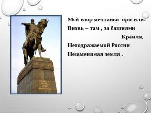 Мой взор мечтанья оросили: Вновь – там , за башнями Кремля, Неподражаемой Рос