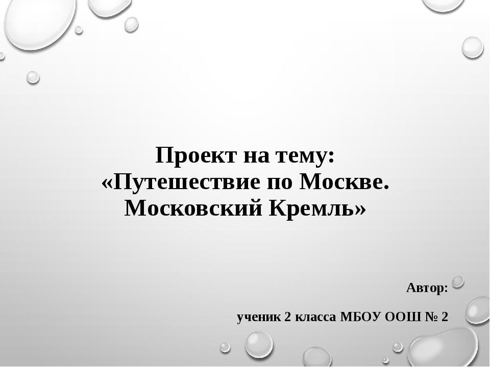 Проект на тему: «Путешествие по Москве. Московский Кремль» Автор: ученик 2 к...