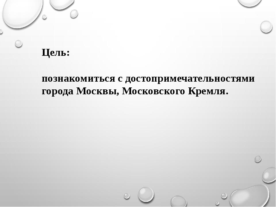 Цель: познакомиться с достопримечательностями города Москвы, Московского Крем...