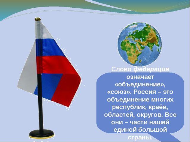 Слово федерация означает «объединение», «союз». Россия – это объединение мног...