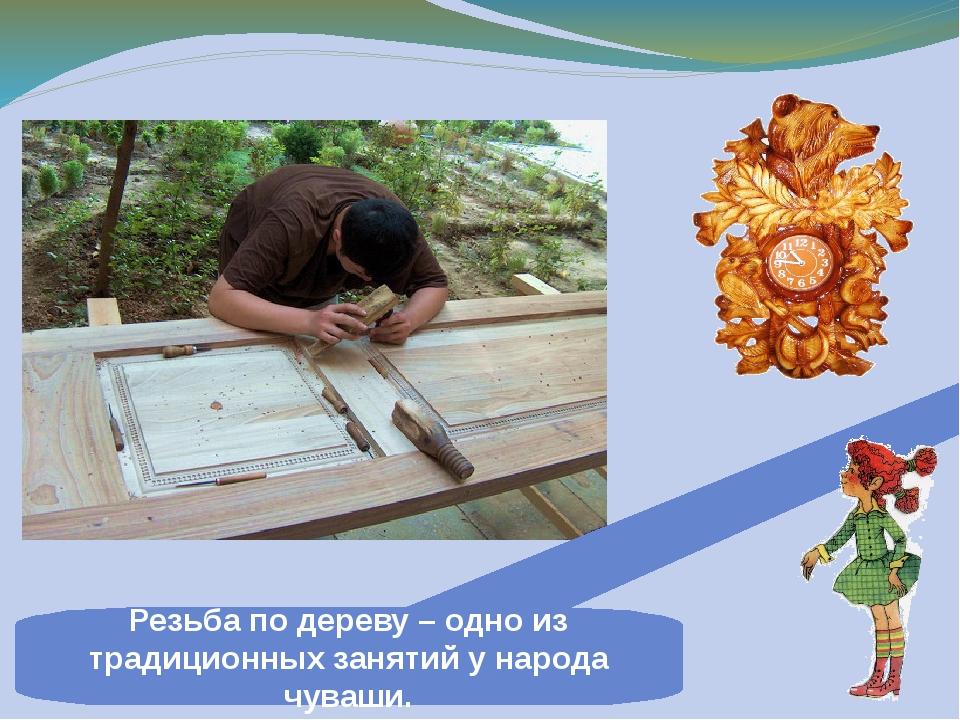 Резьба по дереву – одно из традиционных занятий у народа чуваши.